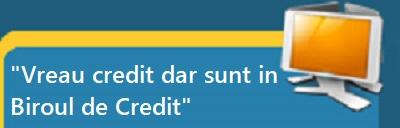 Vreau credit dar sunt in Biroul de Credite
